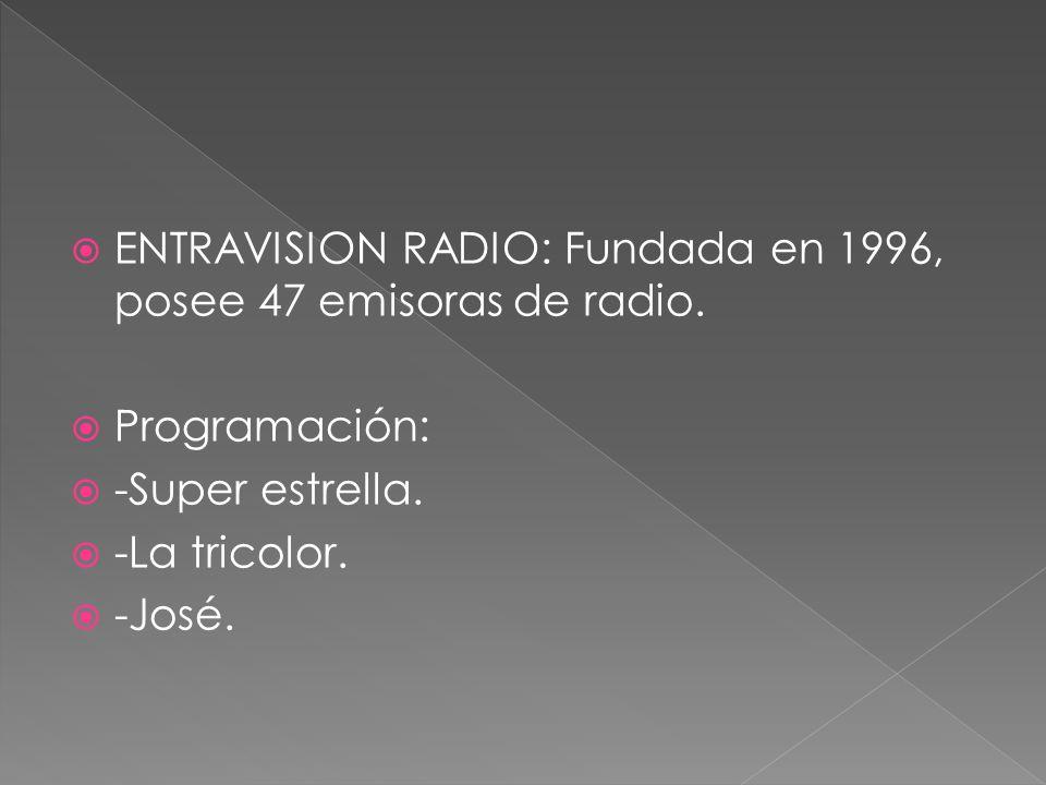 ENTRAVISION RADIO: Fundada en 1996, posee 47 emisoras de radio. Programación: -Super estrella. -La tricolor. -José.