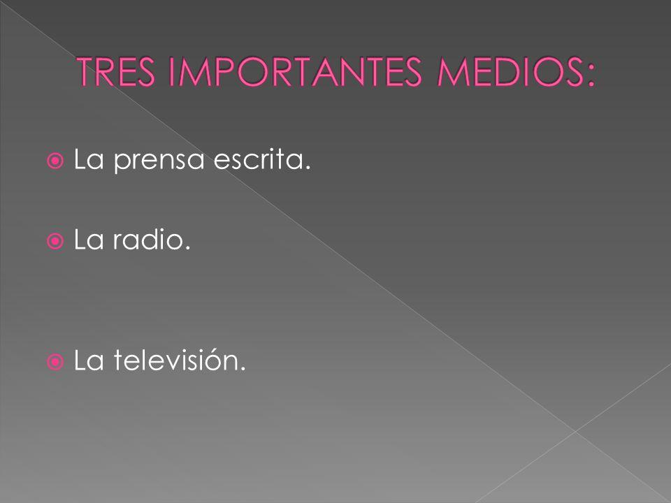 La prensa escrita. La radio. La televisión.