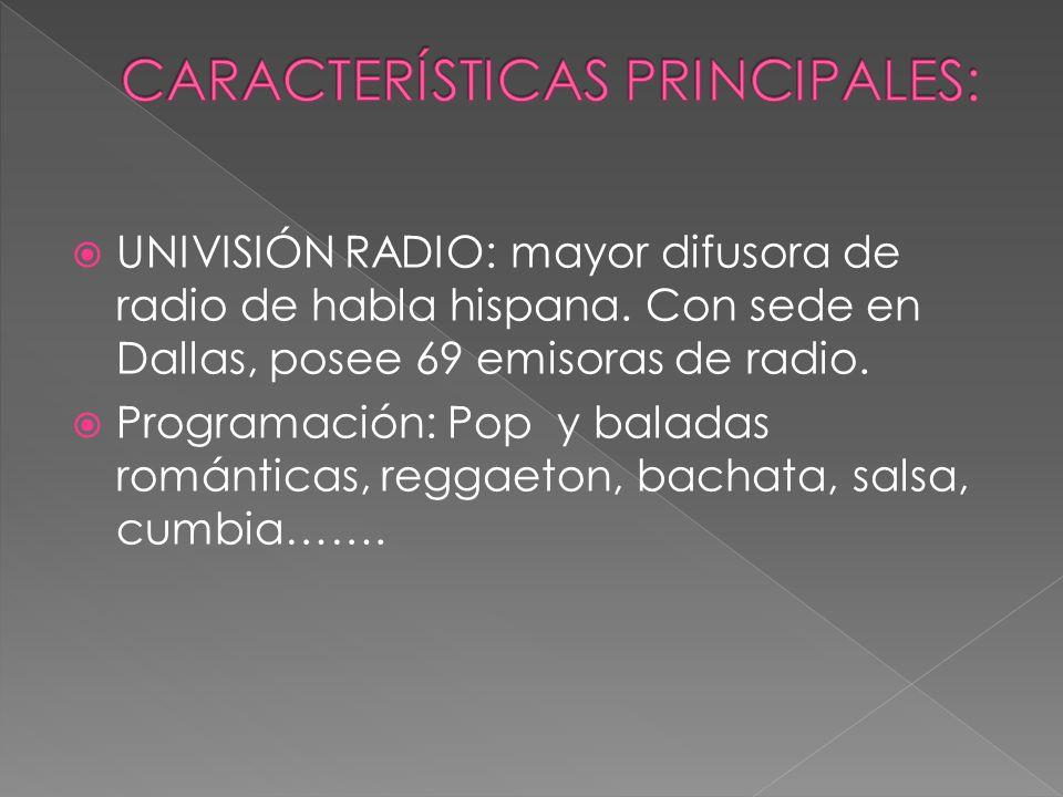 UNIVISIÓN RADIO: mayor difusora de radio de habla hispana. Con sede en Dallas, posee 69 emisoras de radio. Programación: Pop y baladas románticas, reg