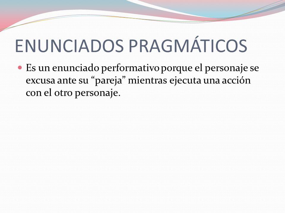 ENUNCIADOS PRAGMÁTICOS Es un enunciado performativo porque el personaje se excusa ante su pareja mientras ejecuta una acción con el otro personaje.