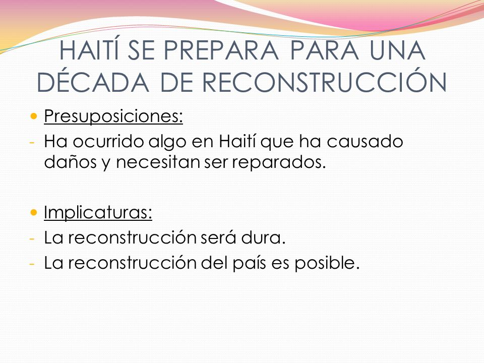 HAITÍ SE PREPARA PARA UNA DÉCADA DE RECONSTRUCCIÓN Presuposiciones: - Ha ocurrido algo en Haití que ha causado daños y necesitan ser reparados. Implic