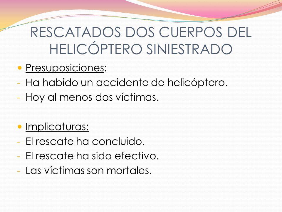 RESCATADOS DOS CUERPOS DEL HELICÓPTERO SINIESTRADO Presuposiciones: - Ha habido un accidente de helicóptero. - Hoy al menos dos víctimas. Implicaturas