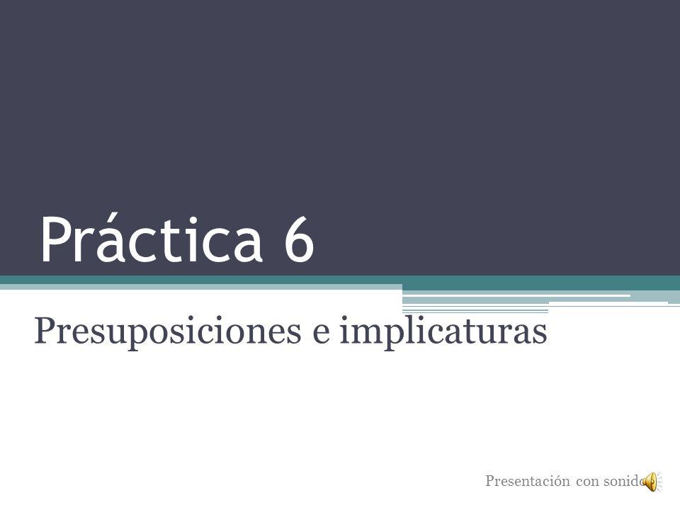 Práctica 6 Presuposiciones e implicaturas Presentación con sonido