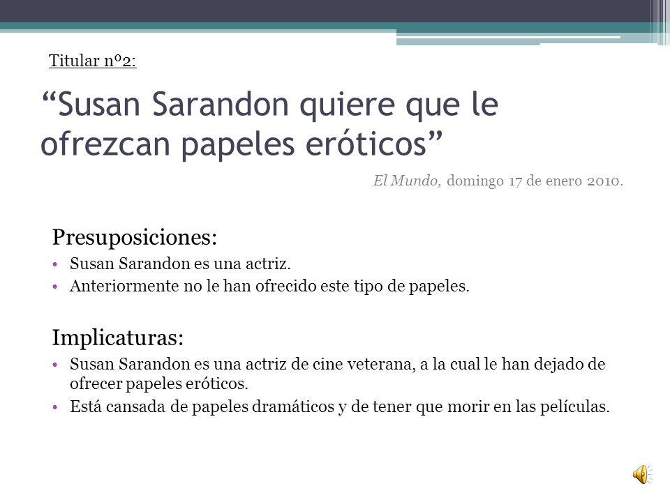 Susan Sarandon quiere que le ofrezcan papeles eróticos Presuposiciones: Susan Sarandon es una actriz.