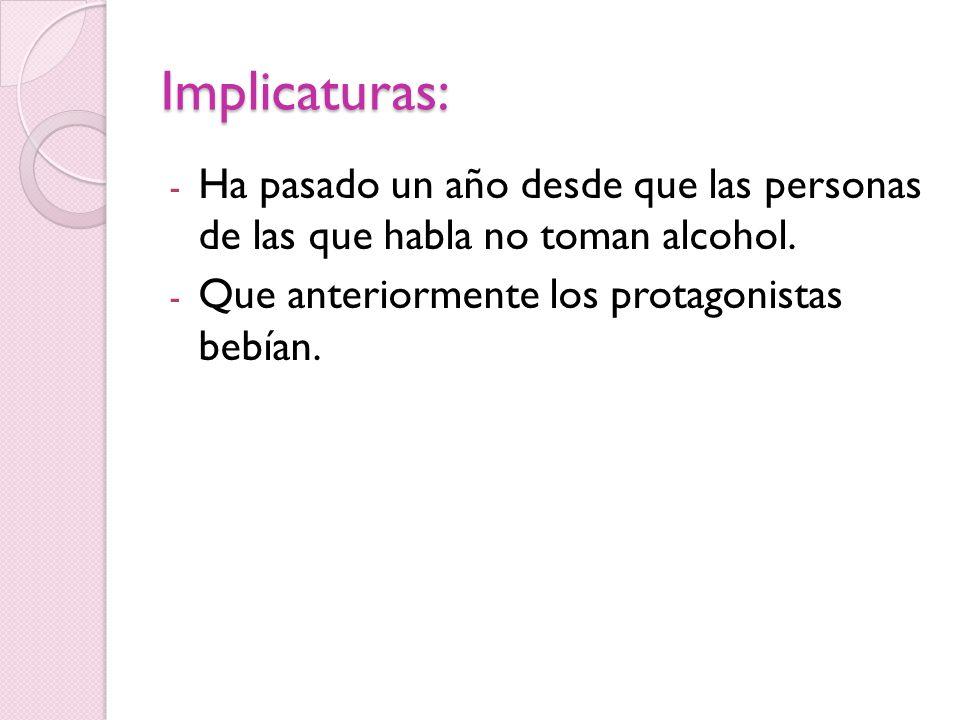 Implicaturas: - Ha pasado un año desde que las personas de las que habla no toman alcohol.