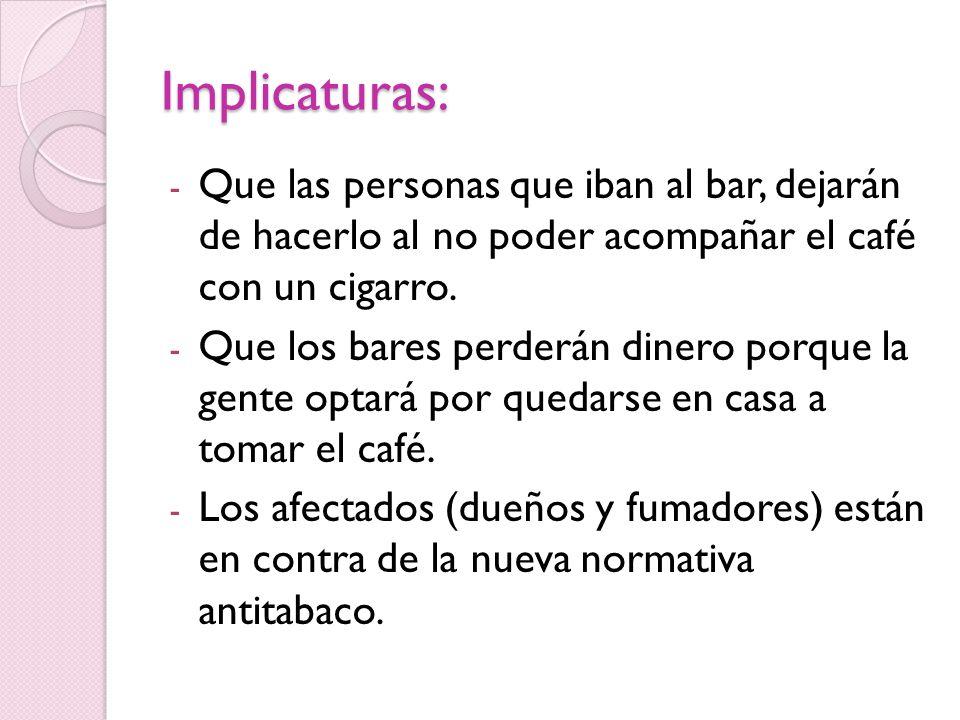 Implicaturas: - Que las personas que iban al bar, dejarán de hacerlo al no poder acompañar el café con un cigarro.