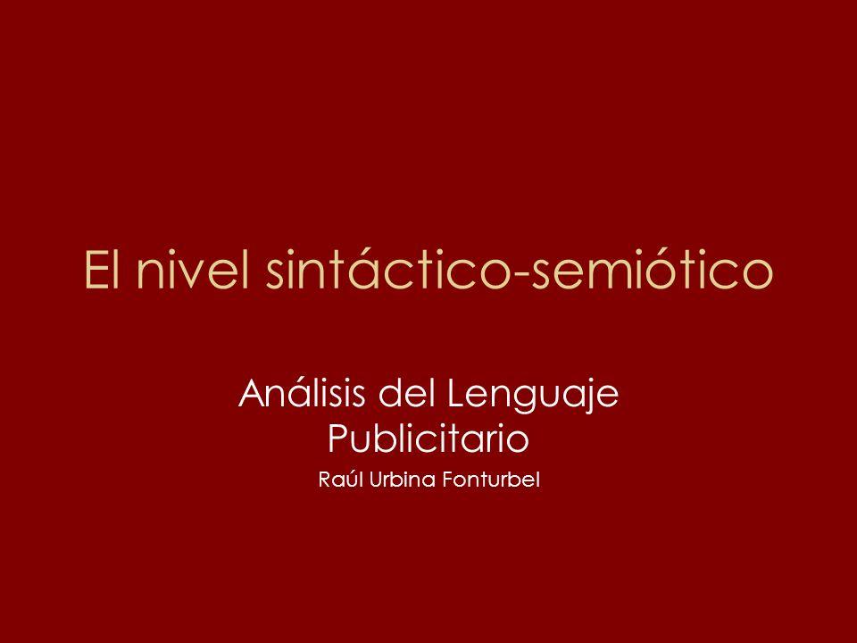 El nivel sintáctico-semiótico Análisis del Lenguaje Publicitario Raúl Urbina Fonturbel