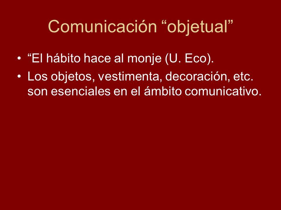 Comunicación objetual El hábito hace al monje (U. Eco). Los objetos, vestimenta, decoración, etc. son esenciales en el ámbito comunicativo.