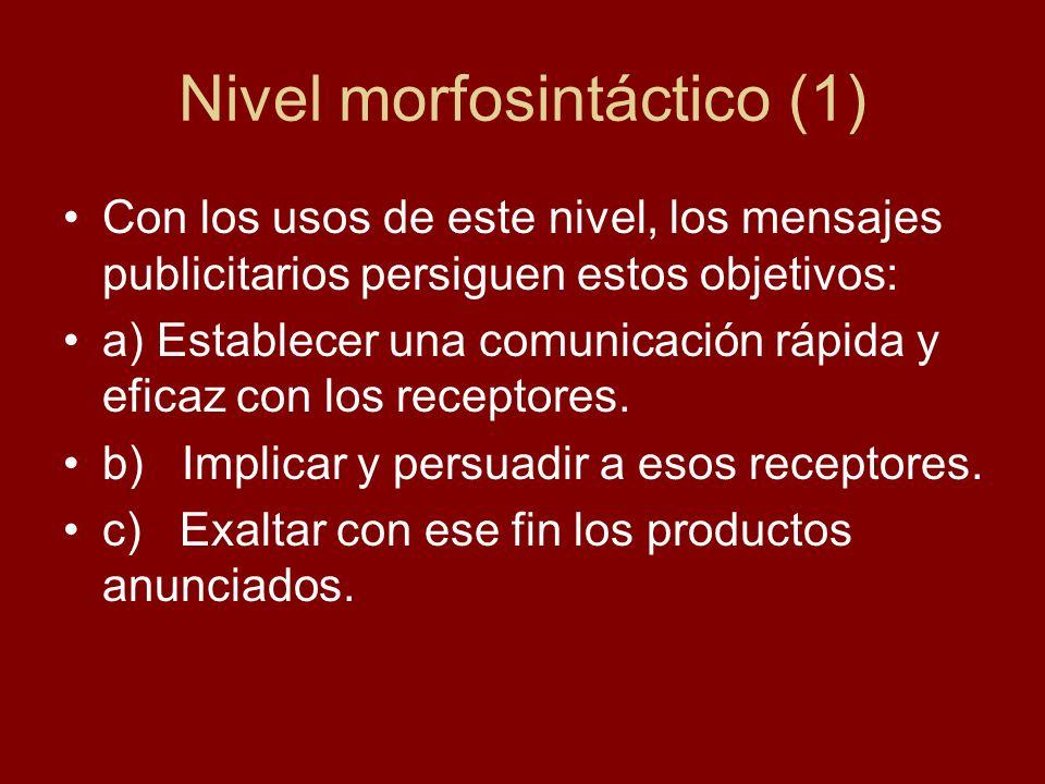 Nivel morfosintáctico (1) Con los usos de este nivel, los mensajes publicitarios persiguen estos objetivos: a) Establecer una comunicación rápida y e