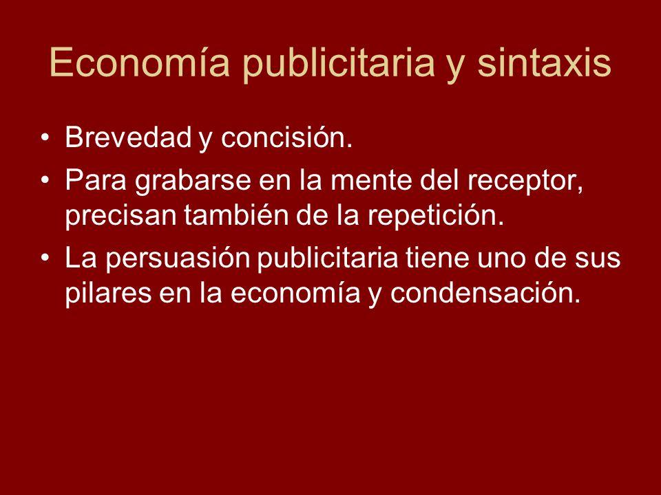 Economía publicitaria y sintaxis Brevedad y concisión. Para grabarse en la mente del receptor, precisan también de la repetición. La persuasión publi