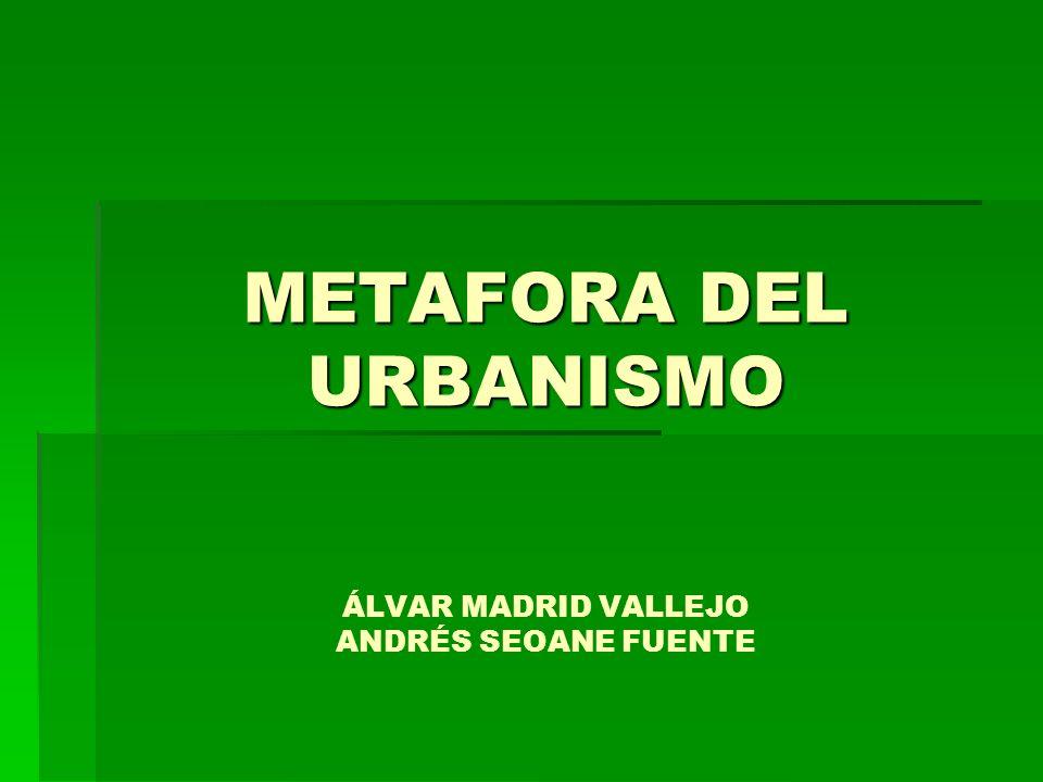 METAFORA DEL URBANISMO METAFORA DEL URBANISMO ÁLVAR MADRID VALLEJO ANDRÉS SEOANE FUENTE