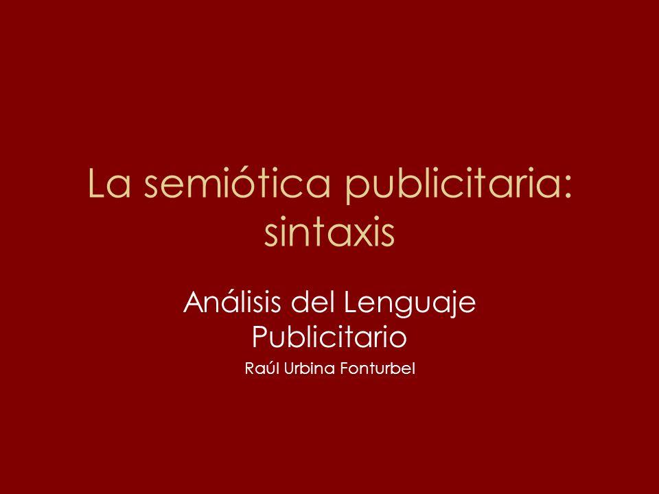 La semiótica publicitaria: sintaxis Análisis del Lenguaje Publicitario Raúl Urbina Fonturbel