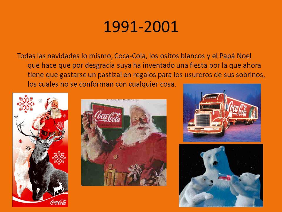 1991-2001 Todas las navidades lo mismo, Coca-Cola, los ositos blancos y el Papá Noel que hace que por desgracia suya ha inventado una fiesta por la que ahora tiene que gastarse un pastizal en regalos para los usureros de sus sobrinos, los cuales no se conforman con cualquier cosa.