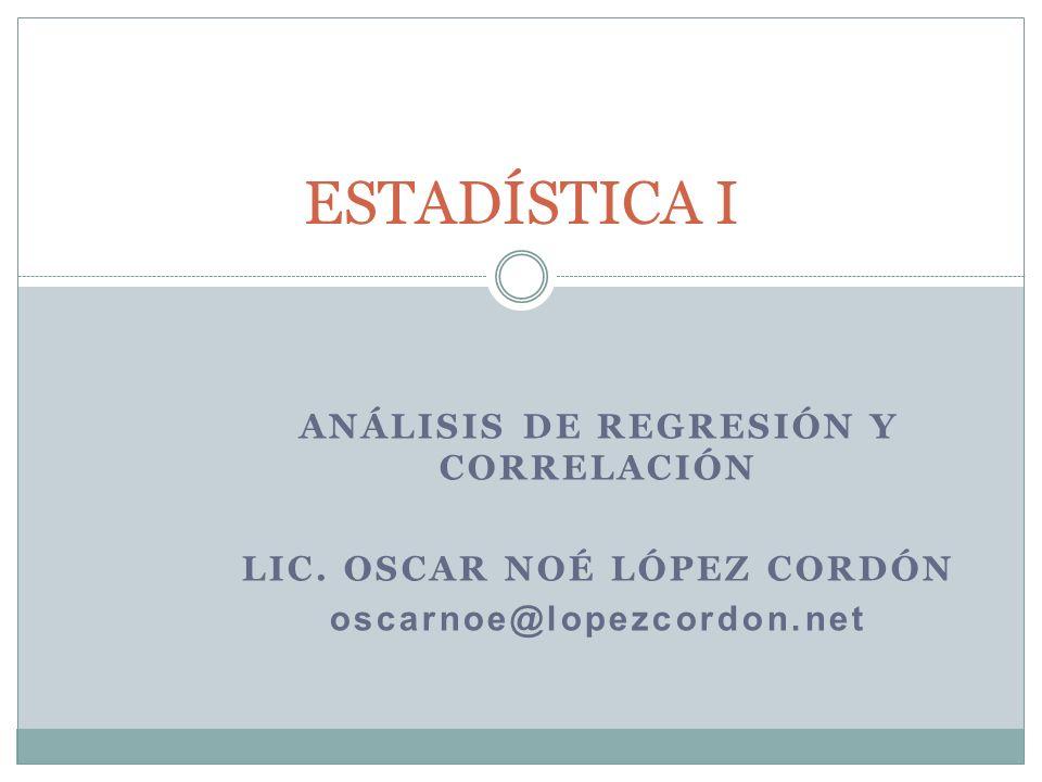 ANÁLISIS DE REGRESIÓN Y CORRELACIÓN LIC. OSCAR NOÉ LÓPEZ CORDÓN oscarnoe@lopezcordon.net ESTADÍSTICA I