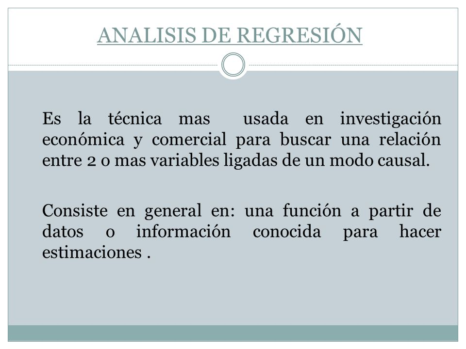 ANALISIS DE REGRESIÓN Es la técnica mas usada en investigación económica y comercial para buscar una relación entre 2 o mas variables ligadas de un mo