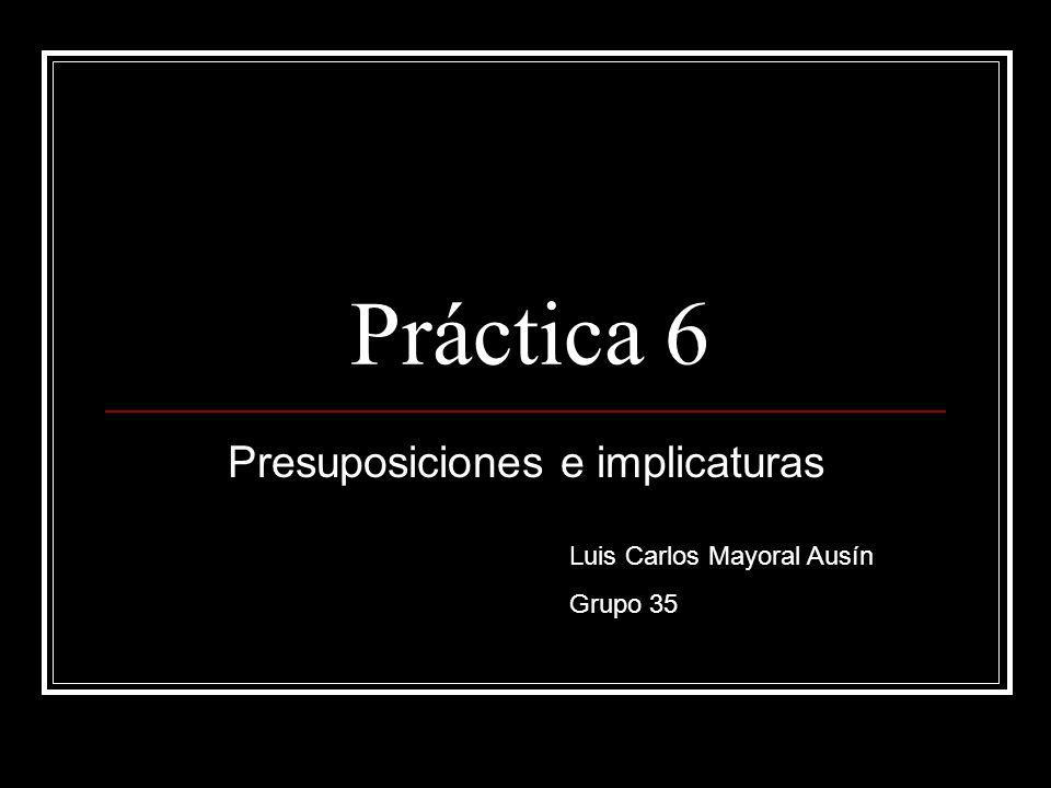 Práctica 6 Presuposiciones e implicaturas Luis Carlos Mayoral Ausín Grupo 35