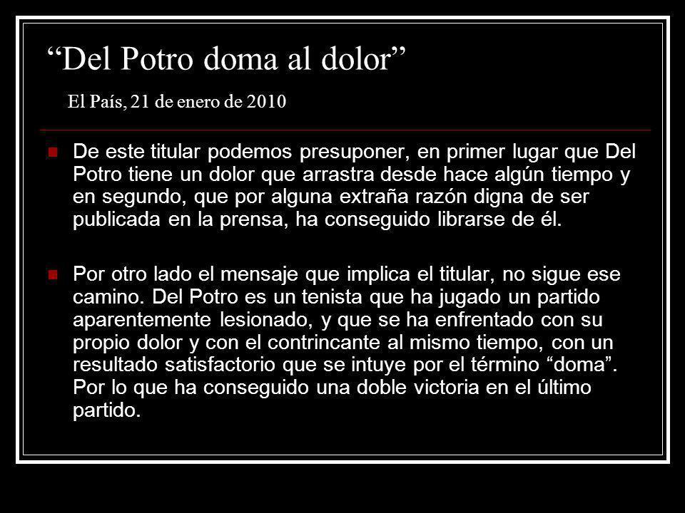 Del Potro doma al dolor El País, 21 de enero de 2010 De este titular podemos presuponer, en primer lugar que Del Potro tiene un dolor que arrastra des