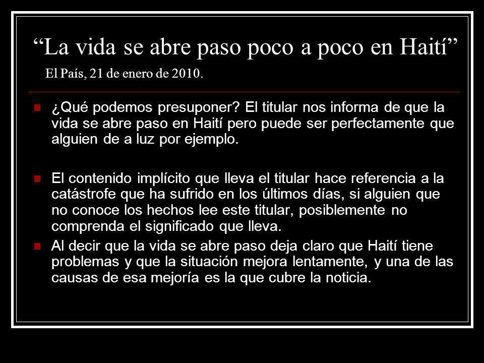 La vida se abre paso poco a poco en Haití El País, 21 de enero de 2010. ¿Qué podemos presuponer? El titular nos informa de que la vida se abre paso en