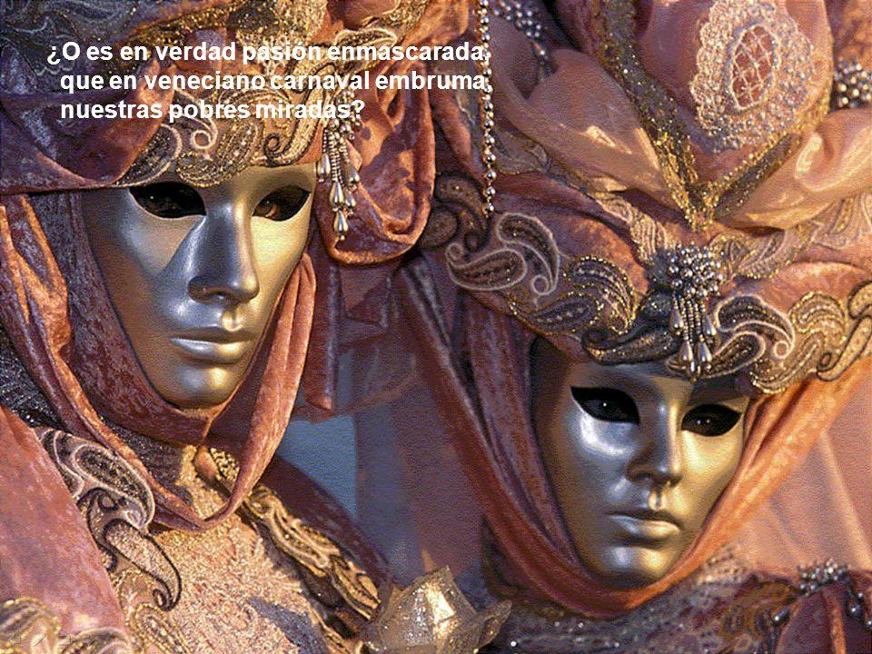 ¿O es en verdad pasión enmascarada, que en veneciano carnaval embruma, nuestras pobres miradas?