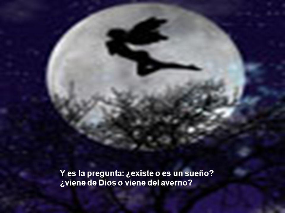 Y es la pregunta: ¿existe o es un sueño? ¿viene de Dios o viene del averno?