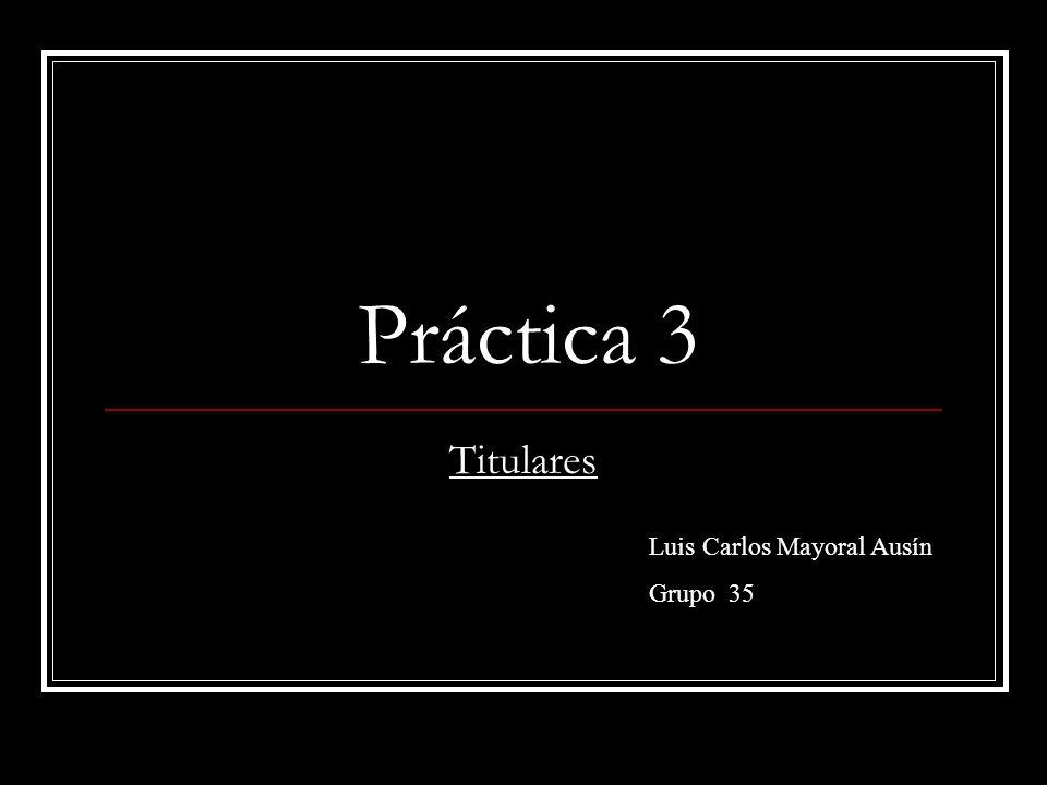 Práctica 3 Titulares Luis Carlos Mayoral Ausín Grupo 35