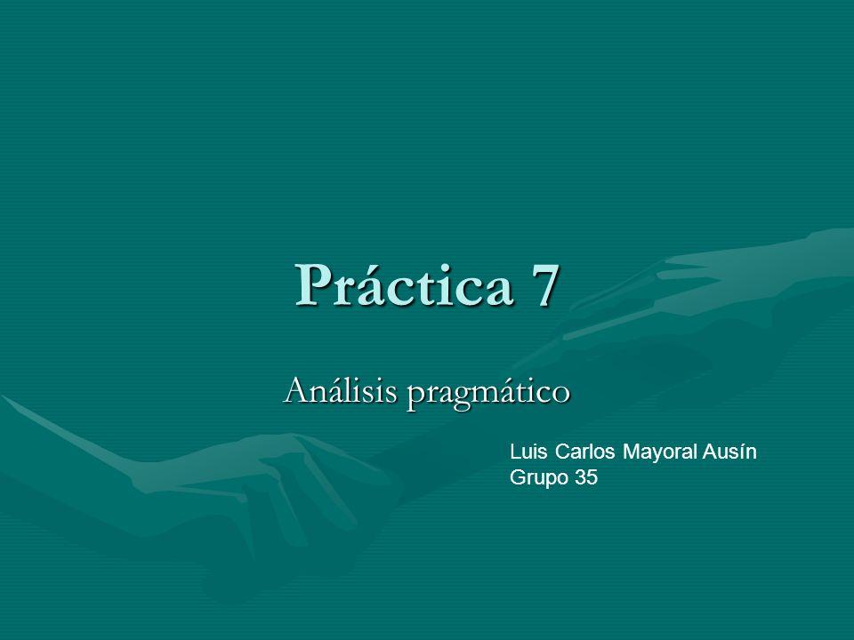 Práctica 7 Análisis pragmático Luis Carlos Mayoral Ausín Grupo 35