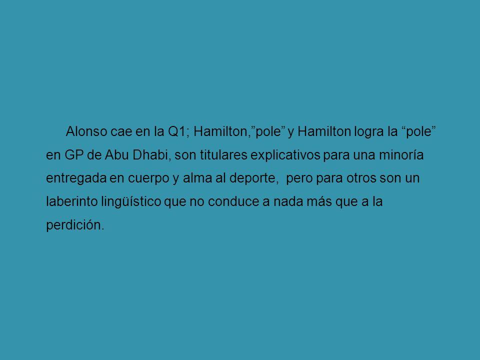 Alonso cae en la Q1; Hamilton,pole y Hamilton logra la pole en GP de Abu Dhabi, son titulares explicativos para una minoría entregada en cuerpo y alma al deporte, pero para otros son un laberinto lingüístico que no conduce a nada más que a la perdición.