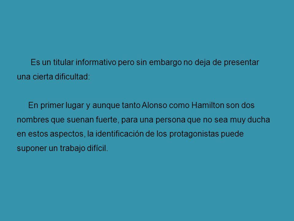 Es un titular informativo pero sin embargo no deja de presentar una cierta dificultad: En primer lugar y aunque tanto Alonso como Hamilton son dos nombres que suenan fuerte, para una persona que no sea muy ducha en estos aspectos, la identificación de los protagonistas puede suponer un trabajo difícil.
