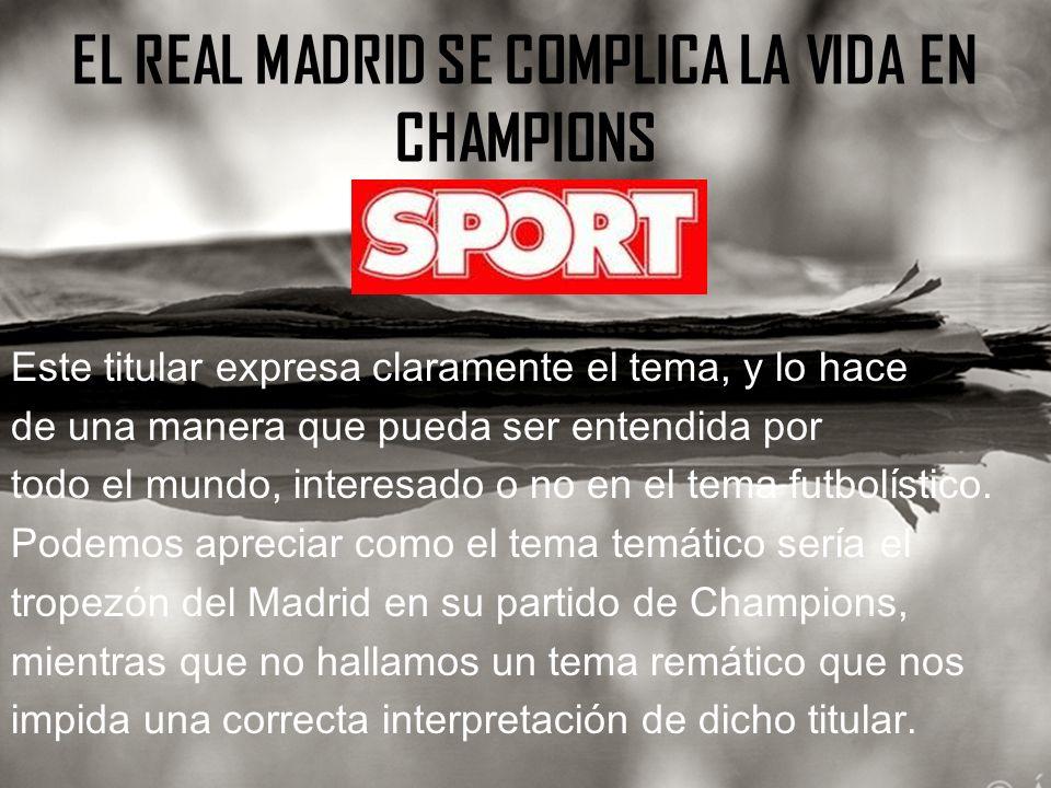 EL REAL MADRID SE COMPLICA LA VIDA EN CHAMPIONS Este titular expresa claramente el tema, y lo hace de una manera que pueda ser entendida por todo el mundo, interesado o no en el tema futbolístico.