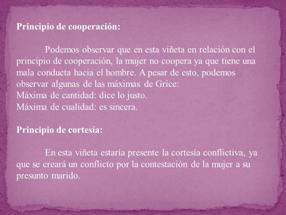 Principio de cooperación: Podemos observar que en esta viñeta en relación con el principio de cooperación, la mujer no coopera ya que tiene una mala c