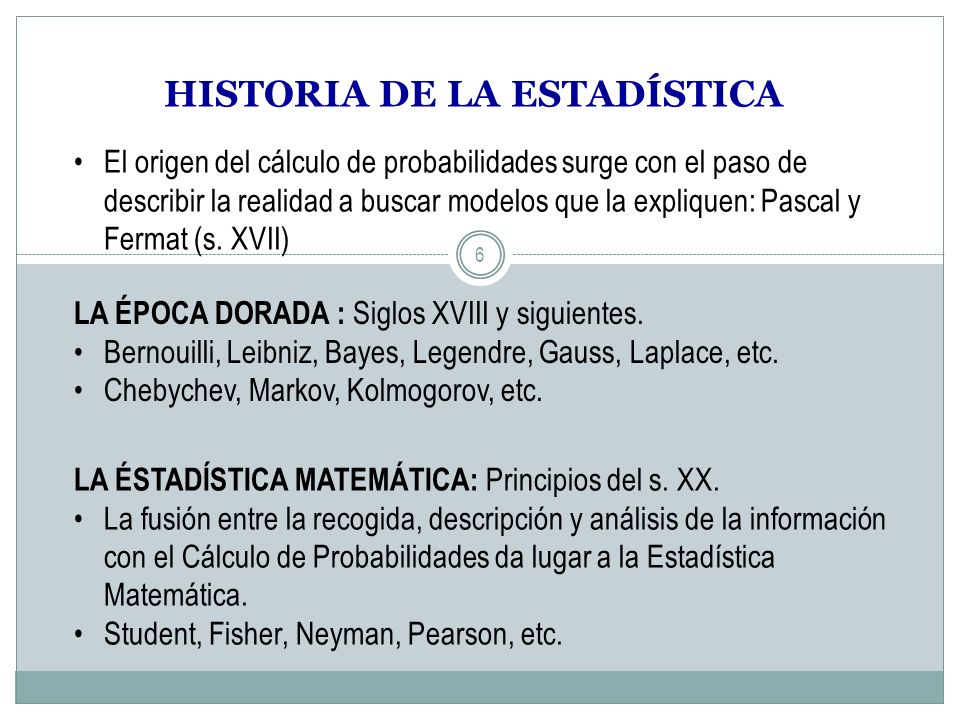 6 HISTORIA DE LA ESTADÍSTICA El origen del cálculo de probabilidades surge con el paso de describir la realidad a buscar modelos que la expliquen: Pas
