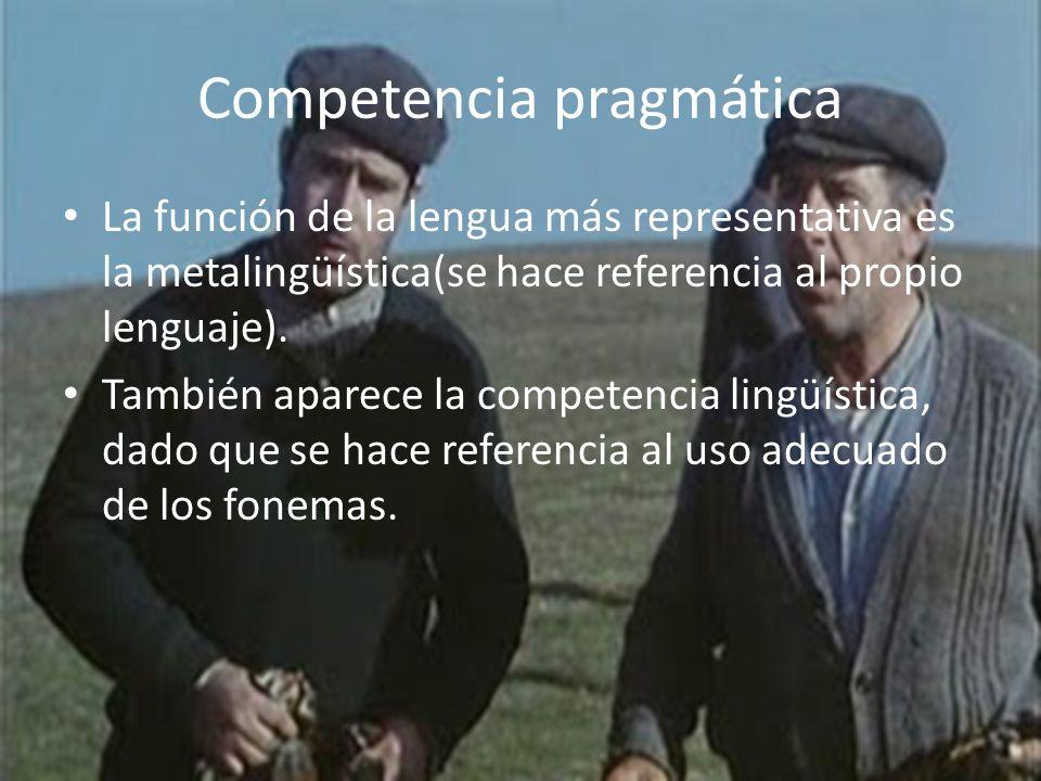 Competencia pragmática La función de la lengua más representativa es la metalingüística(se hace referencia al propio lenguaje). También aparece la com