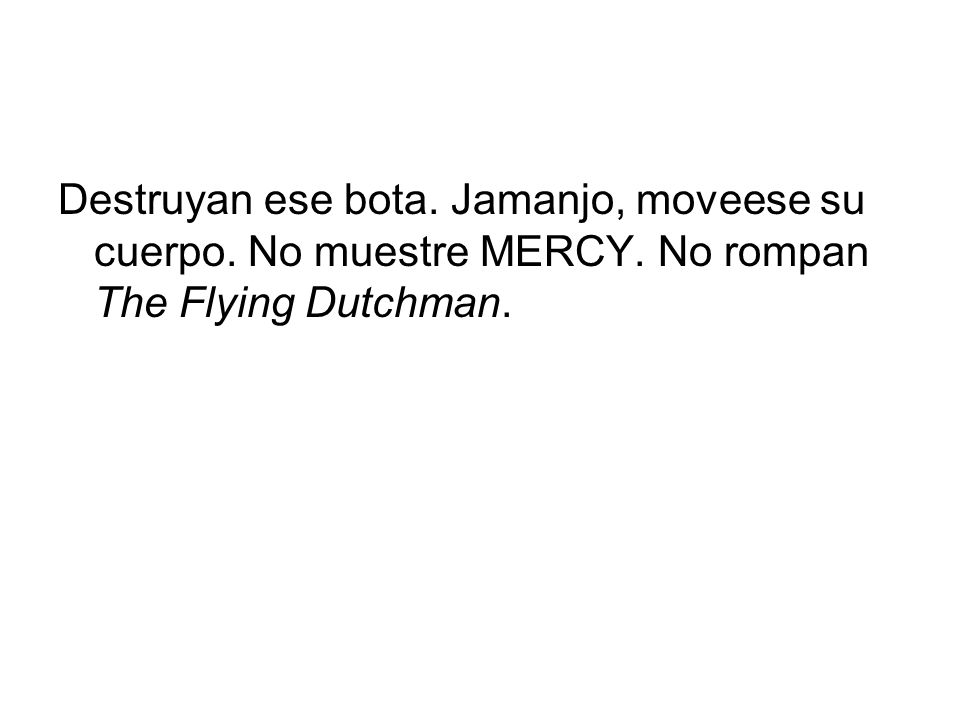 Destruyan ese bota. Jamanjo, moveese su cuerpo. No muestre MERCY. No rompan The Flying Dutchman.
