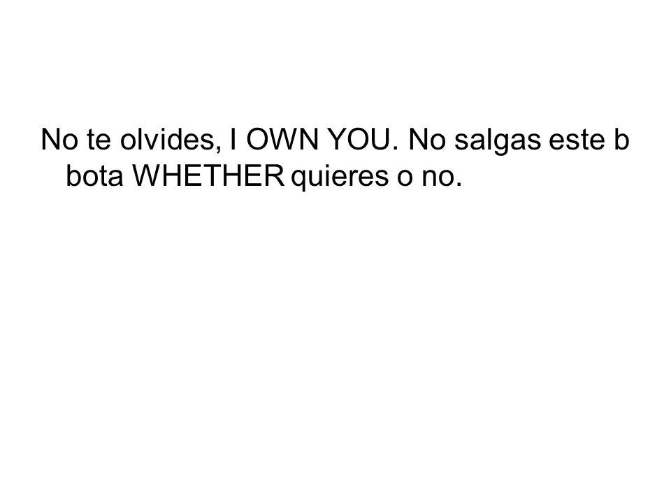 No te olvides, I OWN YOU. No salgas este b bota WHETHER quieres o no.