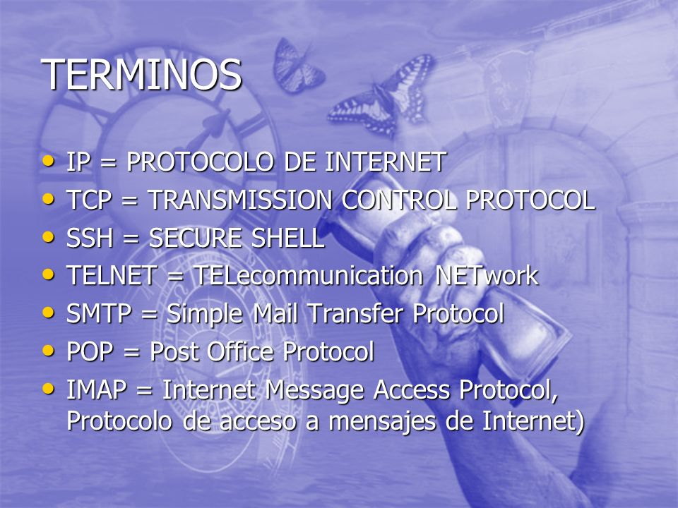 TERMINOS IP = PROTOCOLO DE INTERNET IP = PROTOCOLO DE INTERNET TCP = TRANSMISSION CONTROL PROTOCOL TCP = TRANSMISSION CONTROL PROTOCOL SSH = SECURE SHELL SSH = SECURE SHELL TELNET = TELecommunication NETwork TELNET = TELecommunication NETwork SMTP = Simple Mail Transfer Protocol SMTP = Simple Mail Transfer Protocol POP = Post Office Protocol POP = Post Office Protocol IMAP = Internet Message Access Protocol, Protocolo de acceso a mensajes de Internet) IMAP = Internet Message Access Protocol, Protocolo de acceso a mensajes de Internet)