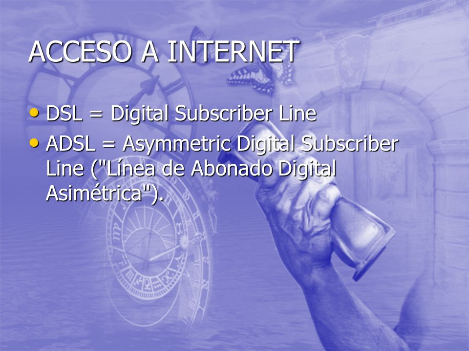 ACCESO A INTERNET DSL = Digital Subscriber Line DSL = Digital Subscriber Line ADSL = Asymmetric Digital Subscriber Line ( Línea de Abonado Digital Asimétrica ).
