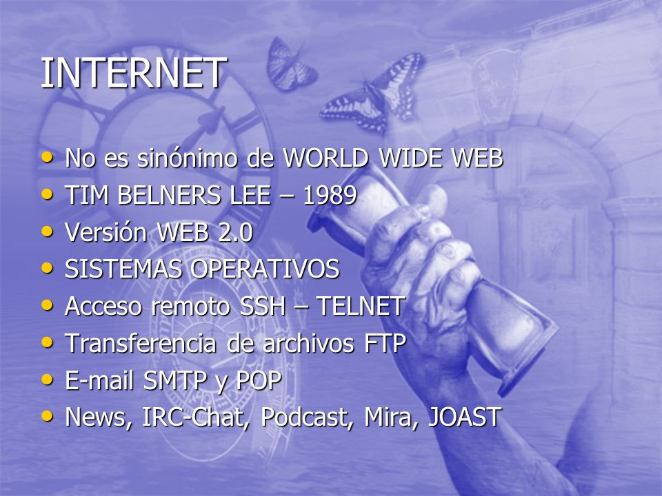 INTERNET No es sinónimo de WORLD WIDE WEB No es sinónimo de WORLD WIDE WEB TIM BELNERS LEE – 1989 TIM BELNERS LEE – 1989 Versión WEB 2.0 Versión WEB 2.0 SISTEMAS OPERATIVOS SISTEMAS OPERATIVOS Acceso remoto SSH – TELNET Acceso remoto SSH – TELNET Transferencia de archivos FTP Transferencia de archivos FTP E-mail SMTP y POP E-mail SMTP y POP News, IRC-Chat, Podcast, Mira, JOAST News, IRC-Chat, Podcast, Mira, JOAST