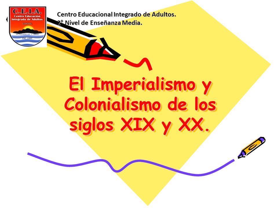 El Imperialismo y Colonialismo de los siglos XIX y XX. Centro Educacional Integrado de Adultos. 2° Nivel de Enseñanza Media.