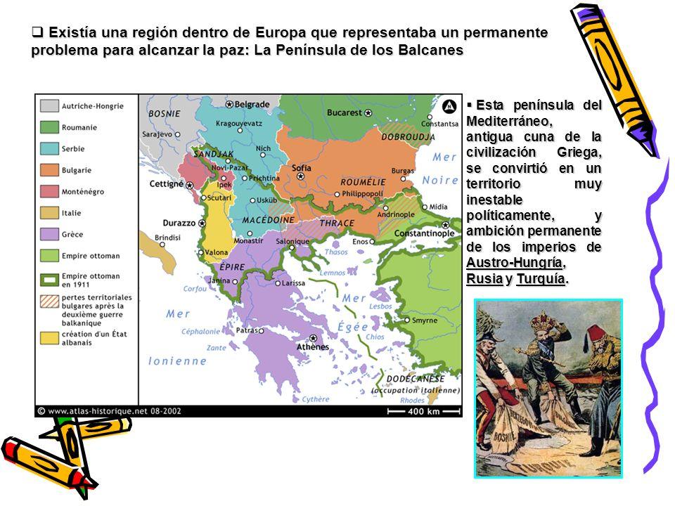 Existía una región dentro de Europa que representaba un permanente problema para alcanzar la paz: La Península de los Balcanes Existía una región dent