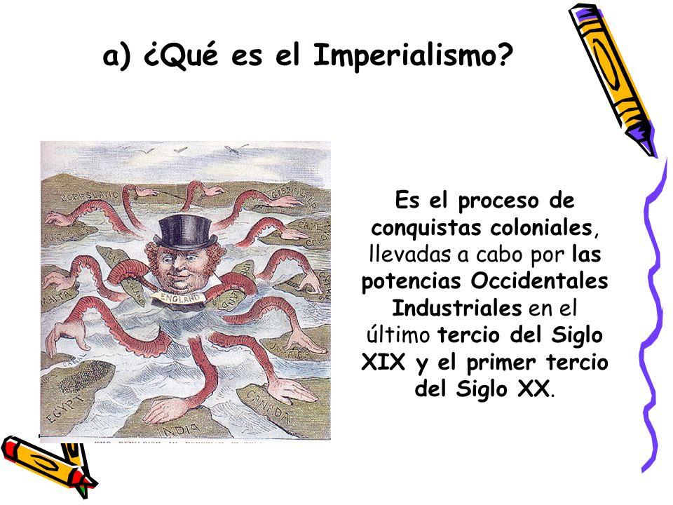 a) ¿Qué es el Imperialismo? Es el proceso de conquistas coloniales, llevadas a cabo por las potencias Occidentales Industriales en el último tercio de