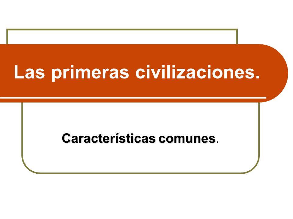 Las primeras civilizaciones. Características comunes Características comunes.