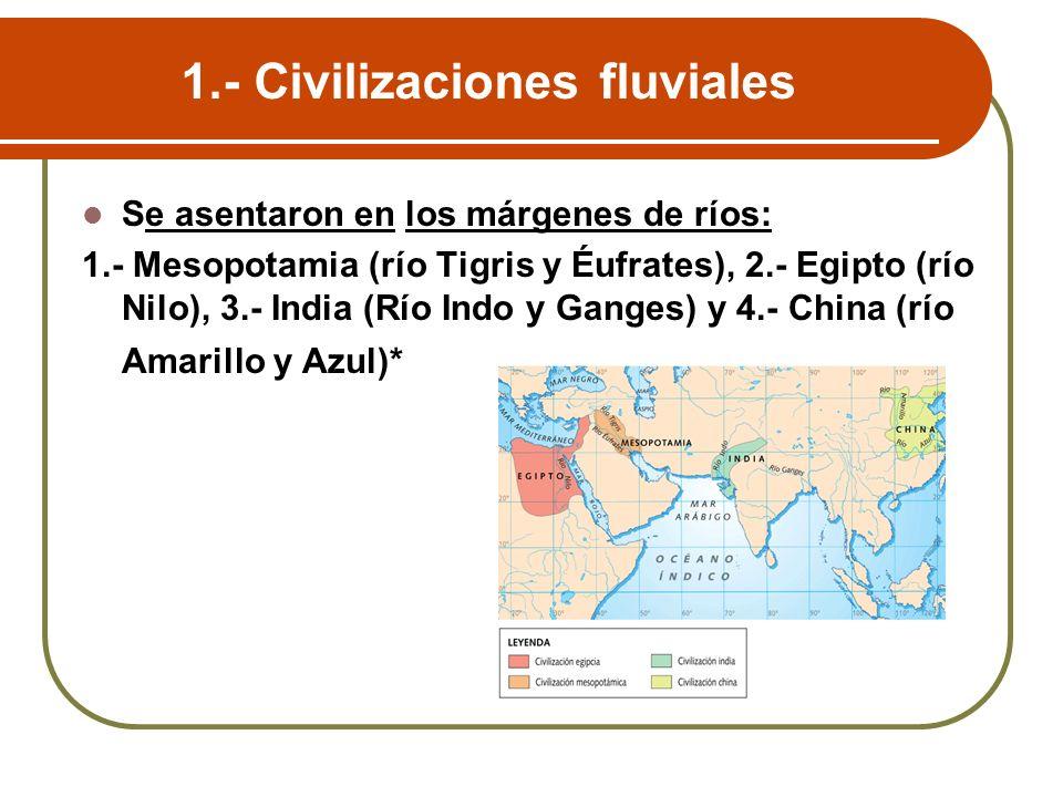 1.- Civilizaciones fluviales Se asentaron en los márgenes de ríos: 1.- Mesopotamia (río Tigris y Éufrates), 2.- Egipto (río Nilo), 3.- India (Río Indo