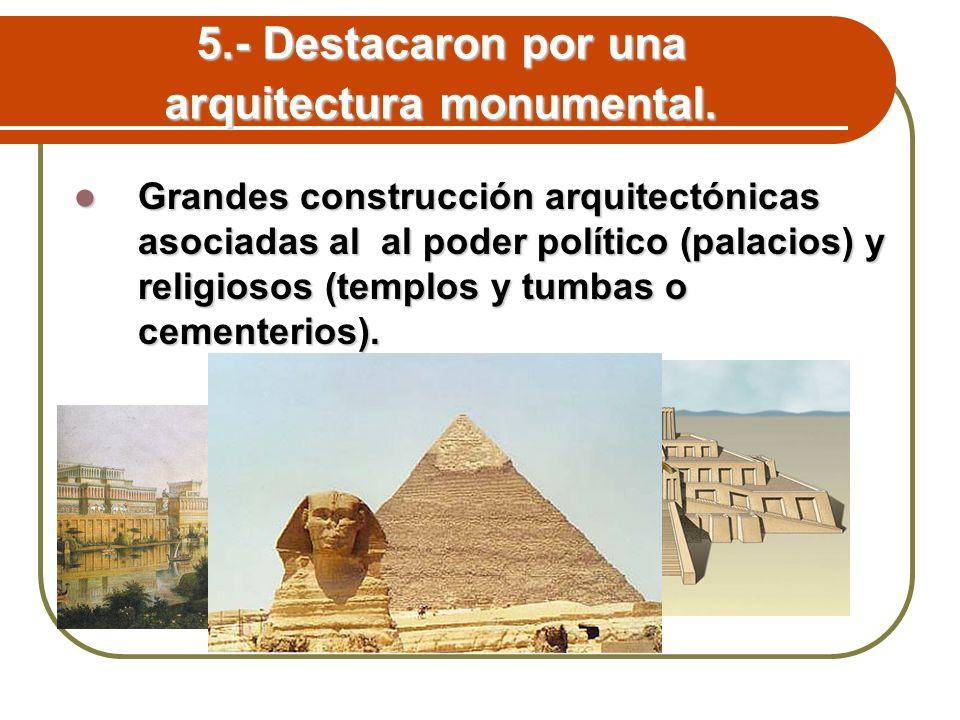 5.- Destacaron por una arquitectura monumental. Grandes construcción arquitectónicas asociadas al al poder político (palacios) y religiosos (templos y