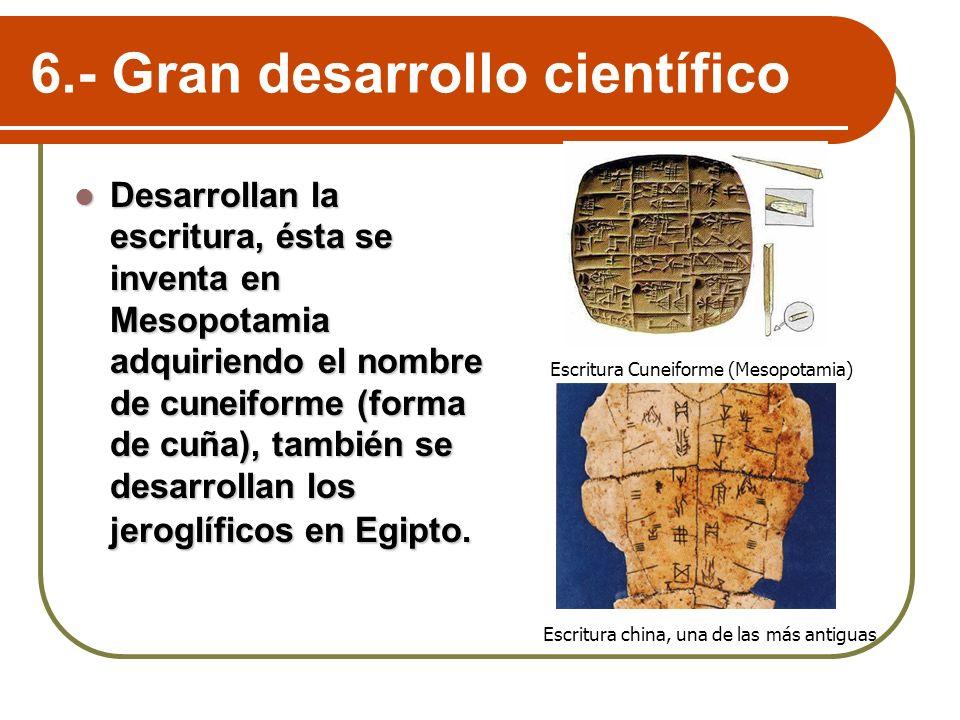 6.- Gran desarrollo científico Desarrollan la escritura, ésta se inventa en Mesopotamia adquiriendo el nombre de cuneiforme (forma de cuña), también s