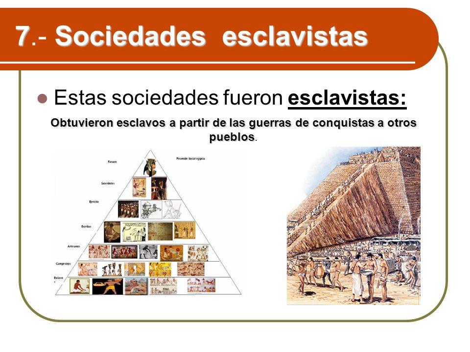 7Sociedades esclavistas 7.- Sociedades esclavistas Estas sociedades fueron esclavistas: Obtuvieron esclavos a partir de las guerras de conquistas a ot