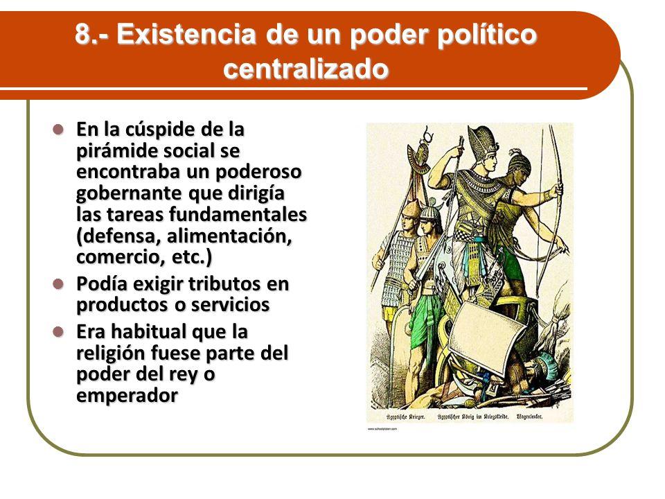 8.- Existencia de un poder político centralizado En la cúspide de la pirámide social se encontraba un poderoso gobernante que dirigía las tareas funda
