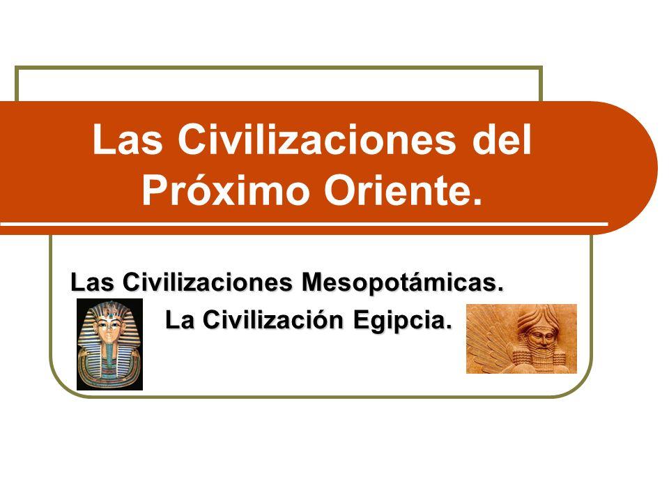 Las Civilizaciones del Próximo Oriente. Las Civilizaciones Mesopotámicas. La Civilización Egipcia. La Civilización Egipcia.