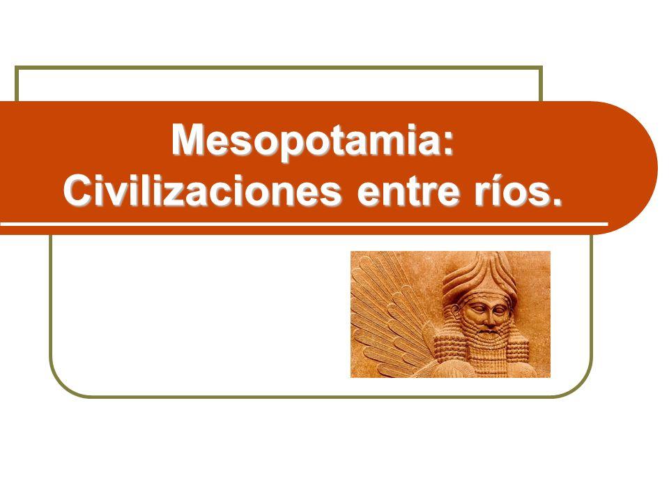 Mesopotamia: Civilizaciones entre ríos.
