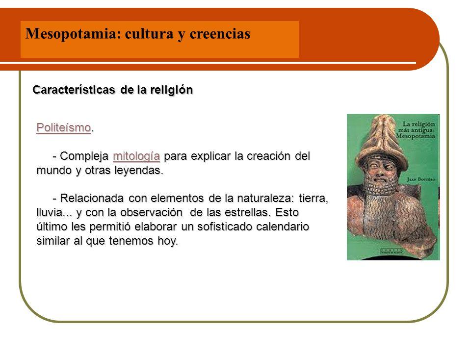 Mesopotamia: cultura y creencias Características de la religión PoliteísmoPoliteísmo. - Compleja mitología para explicar la creación del mundo y otras