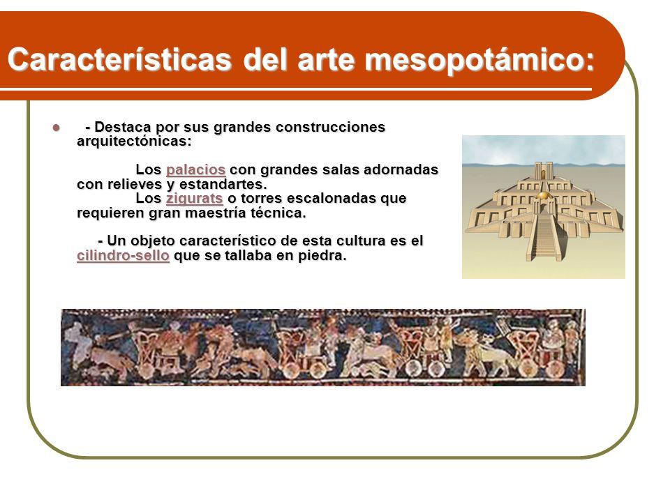 Características del arte mesopotámico: - Destaca por sus grandes construcciones arquitectónicas: Los palacios con grandes salas adornadas con relieves